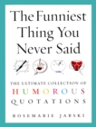 The Funniest Thing You Never Said : The Ultimate Collection of Humorous Quotations - Book