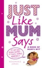 Just Like Mum Says : A Book of Mum's Wit - Book