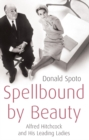 Spellbound by Beauty : Alfred Hitchcock and His Leading Ladies - Book