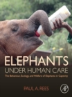 Elephants Under Human Care : The Behaviour, Ecology, and Welfare of Elephants in Captivity - eBook
