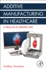 Additive Manufacturing in Healthcare : A Practical Perspective - Book
