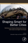 Shaping Smart for Better Cities : Rethinking and Shaping Relationships between Urban Space and Digital Technologies - eBook