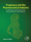 Pregnancy and the Pharmaceutical Industry : The Movement towards Evidence-Based Pharmacotherapy for Pregnant Women - eBook