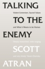 Talking to the Enemy : Violent Extremism, Sacred Values, and What it Means to Be Human - eBook