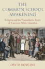 The Common School Awakening : Religion and the Transatlantic Roots of American Public Education - eBook