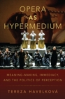 Opera as Hypermedium : Meaning-Making, Immediacy, and the Politics of Perception - Book