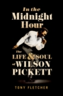 In the Midnight Hour : The Life & Soul of Wilson Pickett - eBook