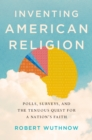 Inventing American Religion : Polls, Surveys, and the Tenuous Quest for a Nation's Faith - eBook