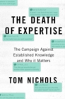 The Death of Expertise : The Campaign Against Established Knowledge and Why it Matters - Book
