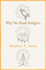 Why We Need Religion : An Agnostic Celebration of Spiritual Emotions - Book