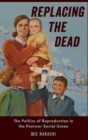 Replacing the Dead : The Politics of Reproduction in the Postwar Soviet Union - Book