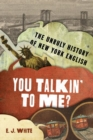 You Talkin' To Me? : The Unruly History of New York English - Book
