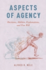 Aspects of Agency : Decisions, Abilities, Explanations, and Free Will - eBook