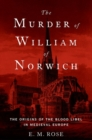The Murder of William of Norwich : The Origins of the Blood Libel in Medieval Europe - Book
