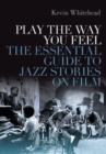 Play the Way You Feel : The Essential Guide to Jazz Stories on Film - Book