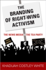 The Branding of Right-Wing Activism : The News Media and the Tea Party - Book