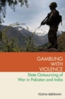 Gambling with Violence : State Outsourcing of War in Pakistan and India - Book