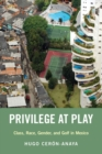 Privilege at Play : Class, Race, Gender, and Golf in Mexico - Book