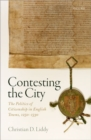 Contesting the City : The Politics of Citizenship in English Towns, 1250 - 1530 - Book