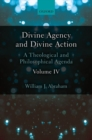 Divine Agency and Divine Action, Volume IV : A Theological and Philosophical Agenda - Book