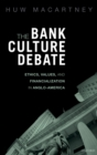 The Bank Culture Debate : Ethics, Values, and Financialization in Anglo-America - Book