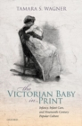 The Victorian Baby in Print : Infancy, Infant Care, and Nineteenth-Century Popular Culture - Book