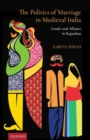 The Politics of Marriage in Medieval India : Gender and Alliance in Rajasthan - Book