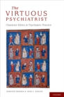 The Virtuous Psychiatrist : Character Ethics in Psychiatric Practice - eBook