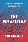 The Polarizers : Postwar Architects of Our Partisan Era - eBook