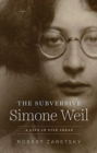 The Subversive Simone Weil : A Life in Five Ideas - Book