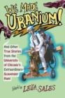 We Made Uranium! - And Other True Stories from the University of Chicago`s Extraordinary Scavenger Hunt - Book