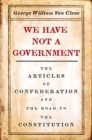 We Have Not a Government : The Articles of Confederation and the Road to the Constitution - Book
