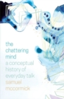 The Chattering Mind : A Conceptual History of Everyday Talk - Book
