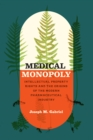 Medical Monopoly : Intellectual Property Rights and the Origins of the Modern Pharmaceutical Industry - Book