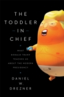 The Toddler in Chief : What Donald Trump Teaches Us about the Modern Presidency - eBook