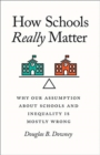 How Schools Really Matter : Why Our Assumption about Schools and Inequality Is Mostly Wrong - Book
