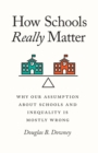 How Schools Really Matter : Why Our Assumption about Schools and Inequality Is Mostly Wrong - eBook