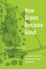 How Green Became Good : Urbanized Nature and the Making of Cities and Citizens - Book