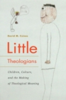 Little Theologians : Children, Culture, and the Making of Theological Meaning - Book