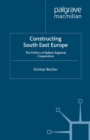 Constructing South East Europe : The Politics of Balkan Regional Cooperation - eBook