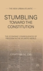Stumbling Towards the Constitution : The Economic Consequences of Freedom in the Atlantic World - Book