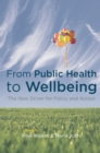 From Public Health to Wellbeing : The New Driver for Policy and Action - eBook
