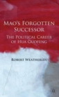 Mao's Forgotten Successor : The Political Career of Hua Guofeng - Book