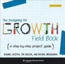 The Designing for Growth Field Book : A Step-by-Step Project Guide - Book