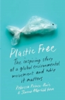 Plastic Free : The Inspiring Story of a Global Environmental Movement and Why It Matters - Book