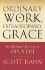 Ordinary Work, Extraordinary Grace : My Spiritual Journey in Opus Dei - Book