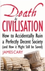 Death By Civilisation : How to Accidently Ruin a Perfectly Decent Society (and How it Might Still be Saved) - eBook