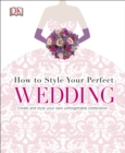 How to Style Your Perfect Wedding : Create and Style Your Own Unforgettable Celebration - Book