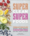 Super Clean Super Foods : Power Up Your Plate, Boost Your Health, 90 Nutritious Foods, 250 Easy Ways to Enjoy - Book