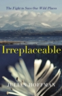 Irreplaceable : The fight to save our wild places - Book